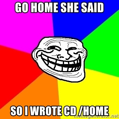 Trollface - go home she said so I wrote cd /home