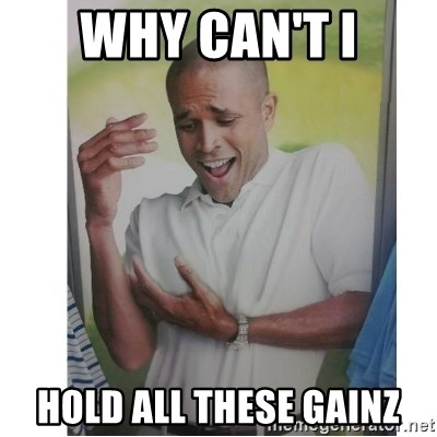 Why Can't I Hold All These?!?!? - Why can't i hold all these gainz