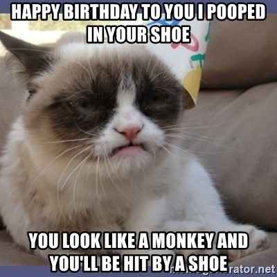 Birthday Grumpy Cat - Happy Birthday to you I pooped in your shoe You look like a monkey and you'll be hit by a shoe