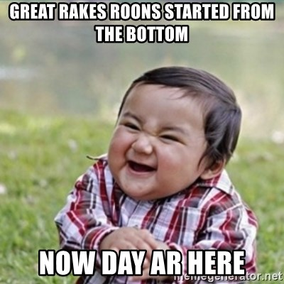 evil plan kid - Great Rakes Roons started from the bottom Now day ar here