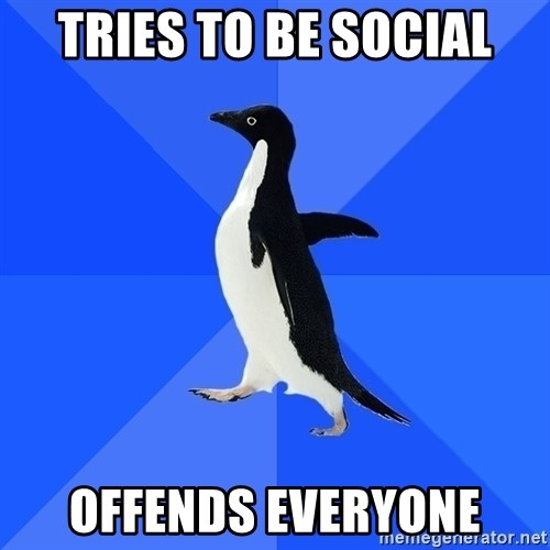 Socially Awkward Penguin - Tries to be social offends everyone