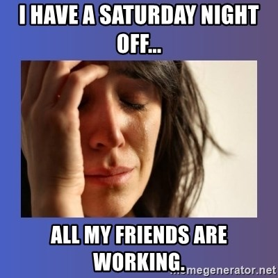 woman crying - I have a saTURDAY NIGHT OFF... ALL MY FRIENDS ARE WORKING.