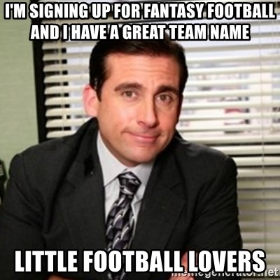 Michael Scott - I'm signing up for fantasy football and I have a great team name little football lovers