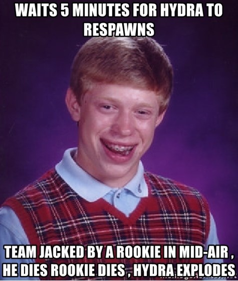 Bad Luck Brian - waits 5 minutes for hydra to respawns team jacked by a rookie in mid-air , he dies rookie dies , hydra explodes