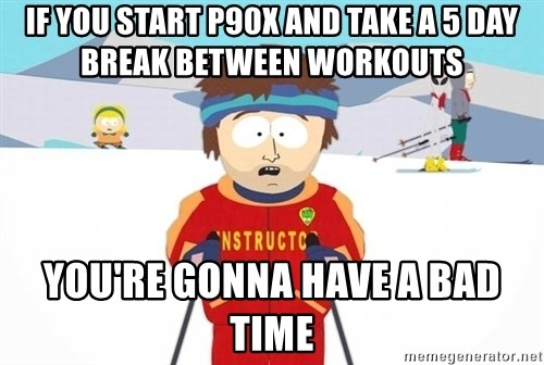 You're gonna have a bad time - If you start p90x and take a 5 day break between workouts you're gonna have a bad time