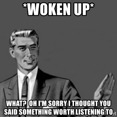 Correction Guy - *woken up* What?  Oh i'm sorry i thought you said something worth listening to