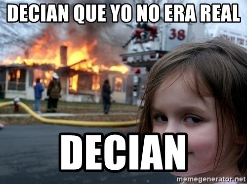 Disaster Girl - decian que yo no era real decian