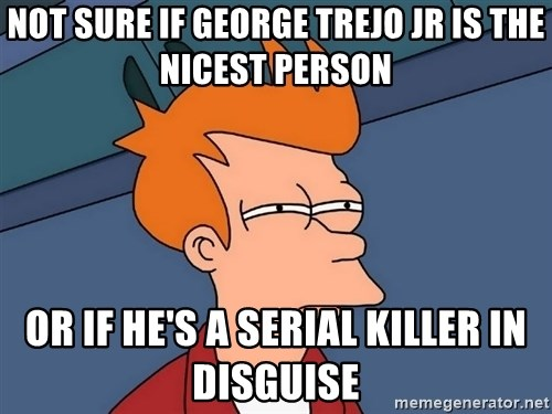 Futurama Fry - Not sure if George Trejo Jr is the nicest person Or if he's a serial killer in disguise