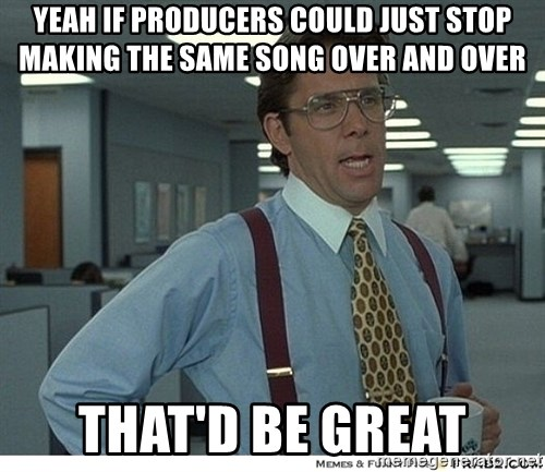 Yeah If You Could Just - YEAH IF PRODUCERS COULD JUST STOP MAKING THE SAME SONG OVER AND OVER THAT'D BE GREAT