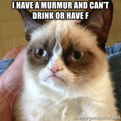Grumpy Cat  - I have a murmur and can't drink or have f