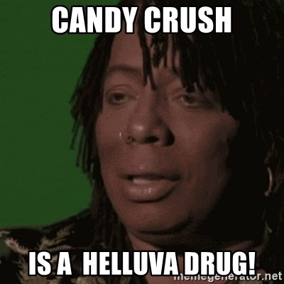 Rick James - caNDY CRUSH iS A  hELLUVA dRug!