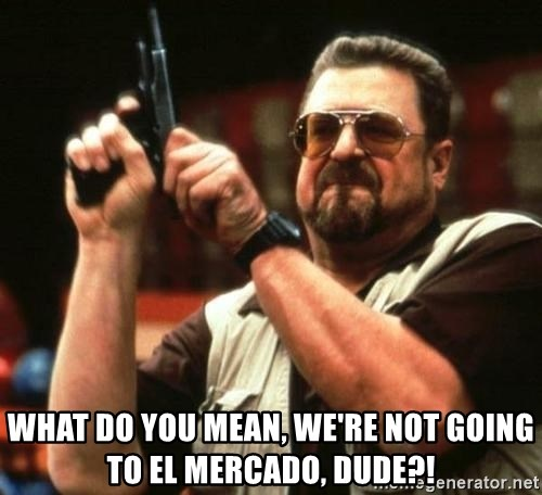 i'm the only one -  what do you mean, we're not going to el mercado, dude?!