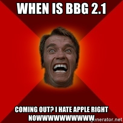 Angry Arnold - WHEN IS BBG 2.1 COMING OUT? I HATE APPLE RIGHT NOWWWWWWWWWW