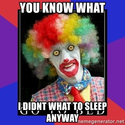 go to bed clown  - you know what i didnt what to sleep anyway