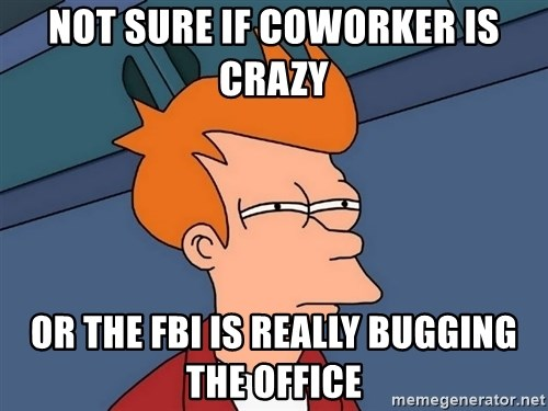 Futurama Fry - Not sure if coworker is crazy or the fbi is really bugging the office