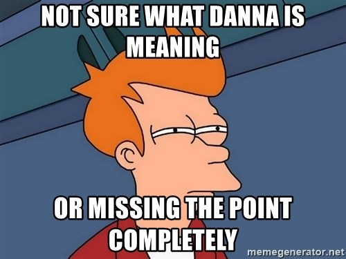 Futurama Fry - Not sure what Danna is meaning Or missing the point completely