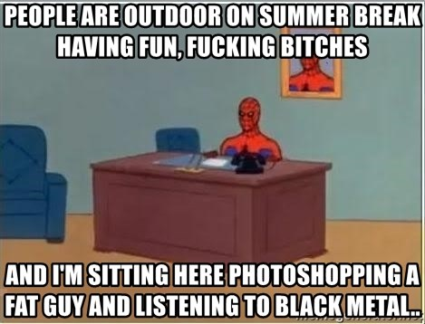 Spiderman Desk - People are outdoor on summer break having fun, fucking bitches and i'm sitting here photoshopping a fat guy and listening to black metal..