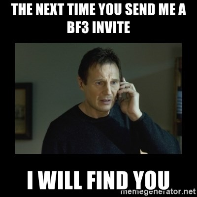 I will find you and kill you - THE NEXT TIME YOU SEND ME A BF3 INVITE I WILL FIND YOU