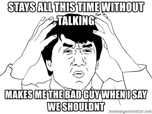 Jackie Chan Meme - STAYS ALL THIS TIME WITHOUT TALKING makes me the bad guy when i say we shouldnt