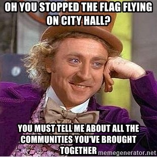 Willy Wonka - Oh you stopped the flag flying on city hall? you must tell me about all the communities you've brought together
