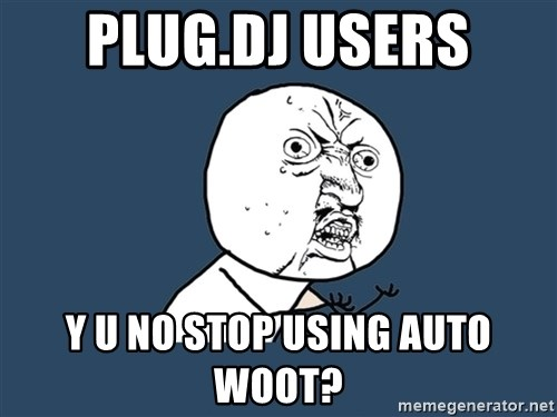 Y U No - Plug.DJ USERS Y U NO STOP USING AUTO WOOT?