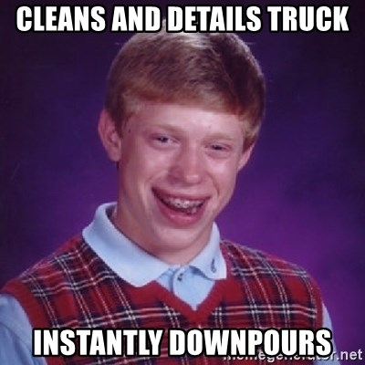 Bad Luck Brian - Cleans and details truck instantly downpours