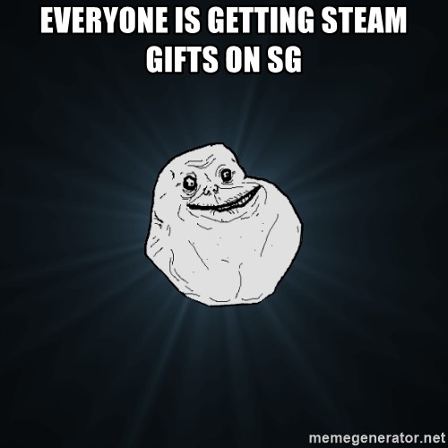 Forever Alone - Everyone is getting steam gifts on SG