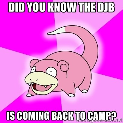 Slowpoke - Did you know the djb  is coming back to camp?