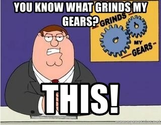 Grinds My Gears Peter Griffin - You know what grinds my gears? This!