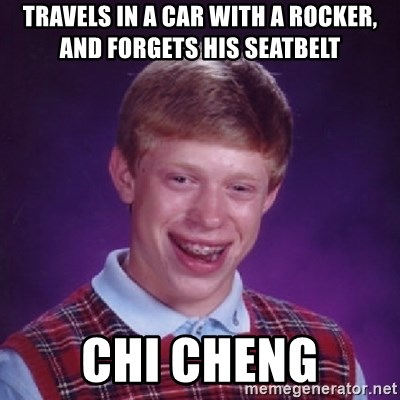 Bad Luck Brian - travels in a car with a rocker, and forgets his seatbelt Chi Cheng