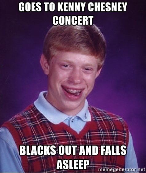 Bad Luck Brian - Goes to kenny chesney concert blacks out and falls asleep