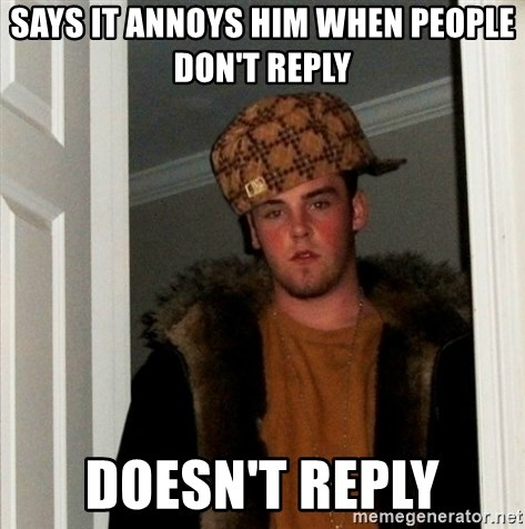Less Scumbag Scumbag Steve - Says it annoys him when people don't reply Doesn't reply