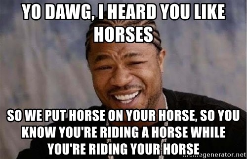 Yo Dawg - Yo dawg, I heard you like horses so we put horse on your horse, so you know you're riding a horse while you're riding your horse
