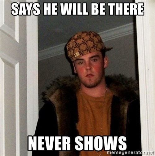 Scumbag Steve - says he will be there never shows