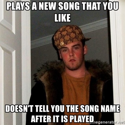 Scumbag Steve - Plays a new song that you like doesn't tell you the song name after it is played