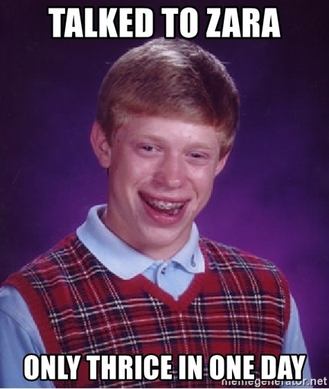 Bad Luck Brian - Talked to zara only thrice in one day