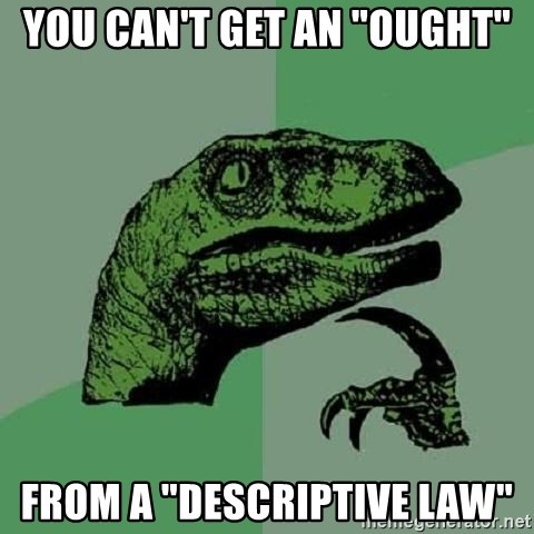 "Philosoraptor - You can't get an ""ought"" from a ""Descriptive law"""