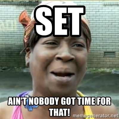 Ain't Nobody got time fo that - SET Ain't nobody got time for that!
