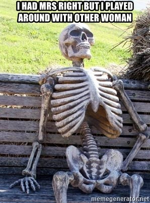 Waiting Skeleton - I had Mrs Right but I played Around with other Woman