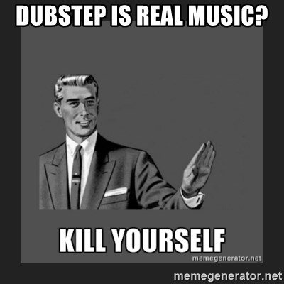 kill yourself guy - dubstep is real music?