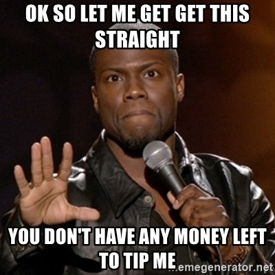 Kevin Hart - Ok so let me get get this straight  You don't have any money left to tip me