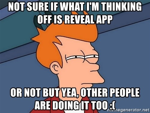 Futurama Fry - not sure if what i'm thinking off is reveal app or not but yea, other people are doing it too :(