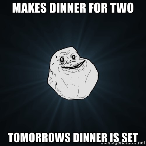 Forever Alone - makes dinner for two tomorrows dinner is set