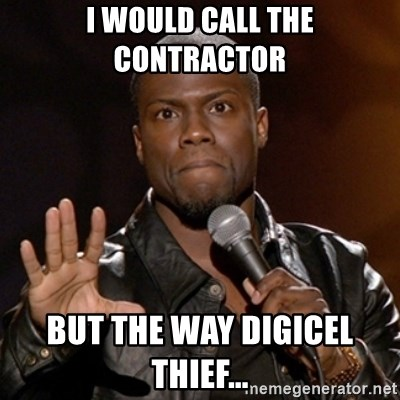 Kevin Hart - I would call the contractor  But the way digicel THIEF...