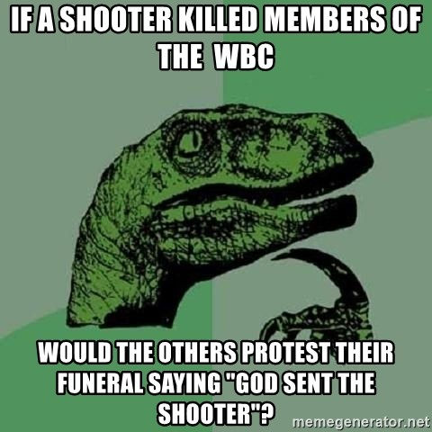 "Philosoraptor - if a shooter killed members of the  wbc would the others protest their funeral saying ""god sent the shooter""?"