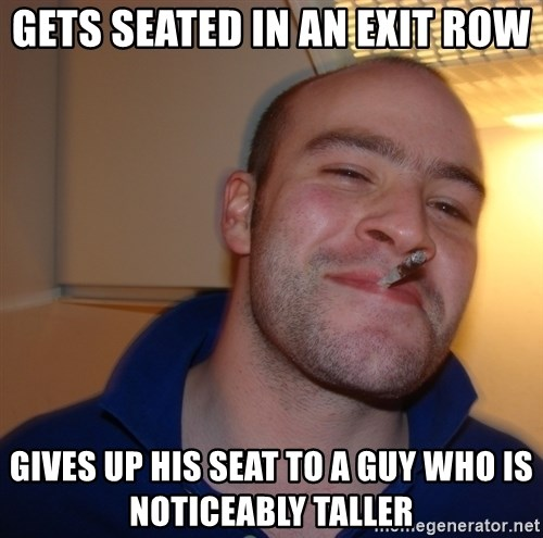 Good Guy Greg - Gets seated in an exit row gives up his seat to a guy who is noticeably taller