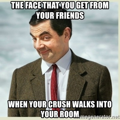 MR bean - THE FACE THAT YOU GET FROM YOUR FRIENDS WHEN YOUR CRUSH WALKS INTO YOUR ROOM