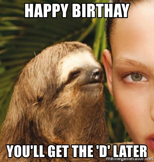 The Rape Sloth - Happy Birthay You'll get the 'd' later