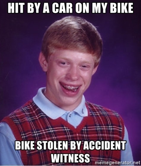 Bad Luck Brian - Hit by a Car on my bike Bike stolen by accident witness
