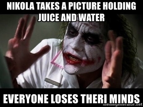 joker mind loss - Nikola takes a picture holding juice and water everyone loses theri minds